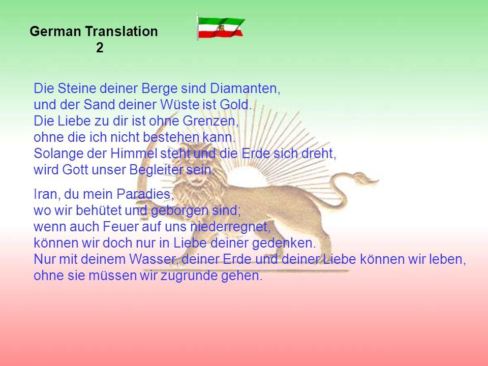 Oh Iran, viel geliebtes Land, du Quelle der Weisheit; alles Böse bleibe dir fern – ewig mögest du bestehen.