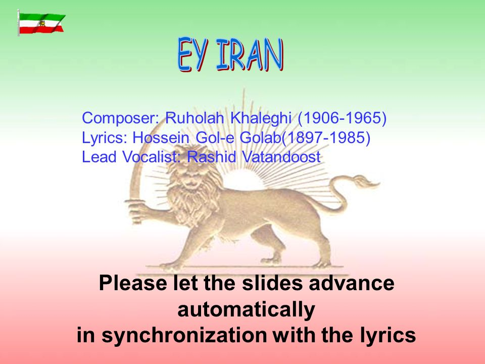 I have prepared Ey Iran presentation, hoping to help preserve this patriotic treasure of fading away from the hearts and minds of younger Iranians, and those raised or born abroad.