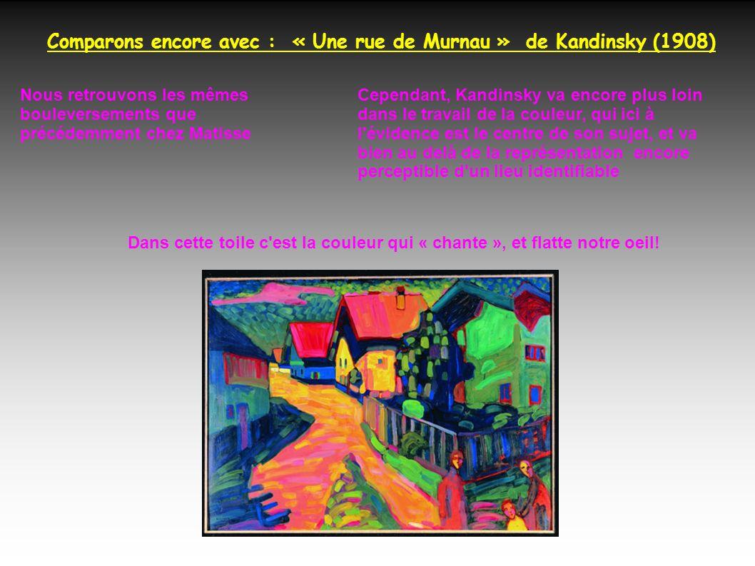 Comparons encore avec : « Une rue de Murnau » de Kandinsky (1908) Nous retrouvons les mêmes bouleversements que précédemment chez Matisse Cependant, Kandinsky va encore plus loin dans le travail de la couleur, qui ici à l évidence est le centre de son sujet, et va bien au delà de la représentation encore perceptible d un lieu identifiable Dans cette toile c est la couleur qui « chante », et flatte notre oeil!