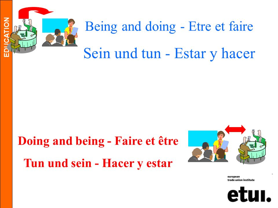 EDUCATION Being and doing - Etre et faire Sein und tun - Estar y hacer Doing and being - Faire et être Tun und sein - Hacer y estar