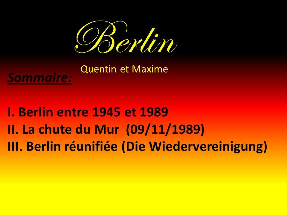 Berlin Sommaire: I. Berlin entre 1945 et 1989 II. La chute du Mur (09/11/1989) III. Berlin réunifiée (Die Wiedervereinigung) Quentin et Maxime