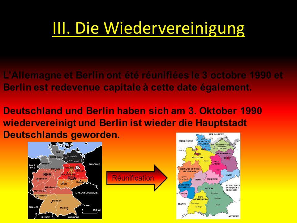 III. Die Wiedervereinigung LAllemagne et Berlin ont été réunifiées le 3 octobre 1990 et Berlin est redevenue capitale à cette date également. Deutschl