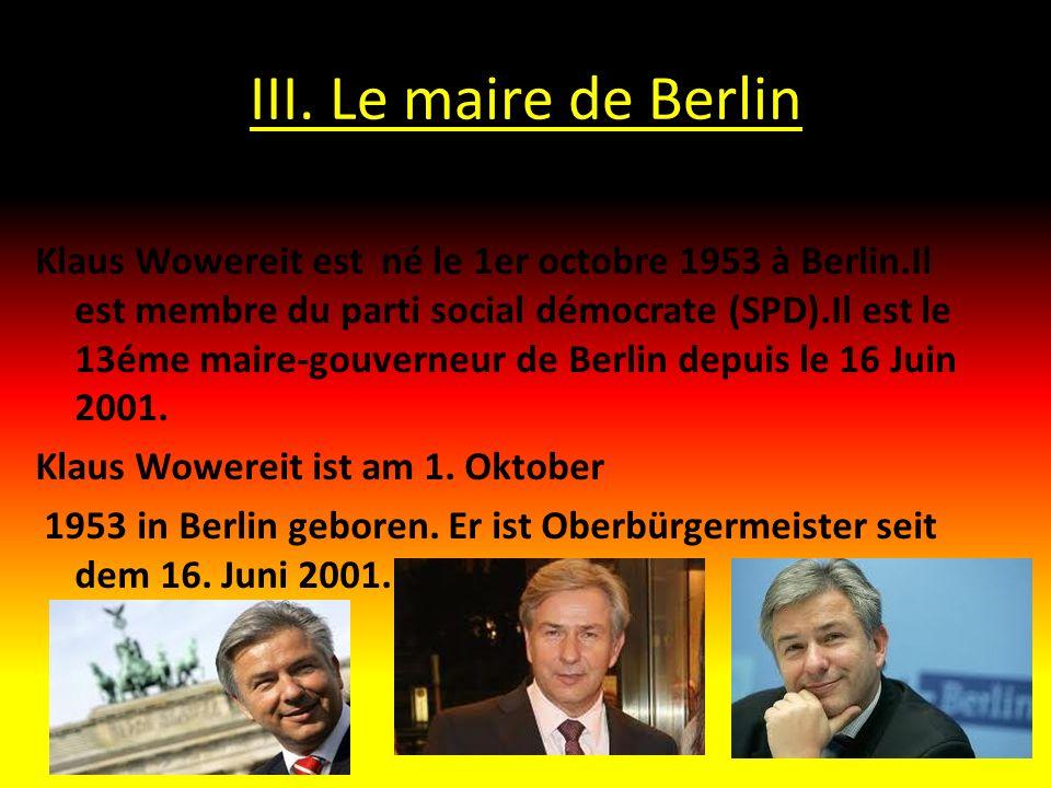 III. Le maire de Berlin Klaus Wowereit est né le 1er octobre 1953 à Berlin.Il est membre du parti social démocrate (SPD).Il est le 13éme maire-gouvern