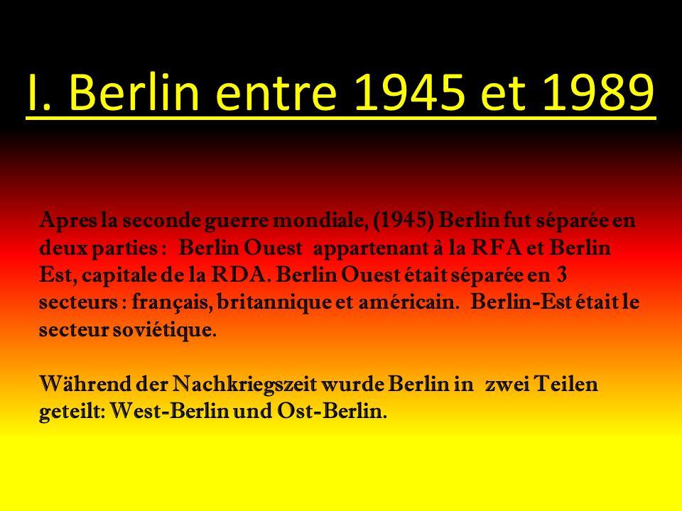 I. Berlin entre 1945 et 1989 Apres la seconde guerre mondiale, (1945) Berlin fut séparée en deux parties : Berlin Ouest appartenant à la RFA et Berlin