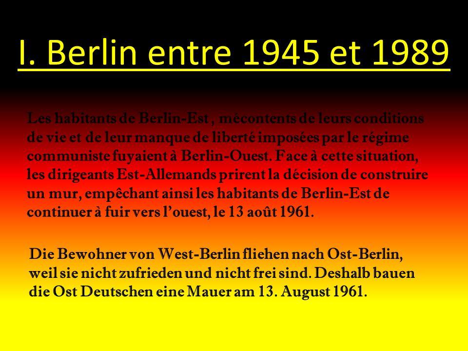 I. Berlin entre 1945 et 1989 Les habitants de Berlin-Est, mécontents de leurs conditions de vie et de leur manque de liberté imposées par le régime co