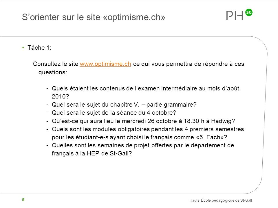 Haute École pédagogique de St-Gall 5 Sorienter sur le site «optimisme.ch» Tâche 1: Consultez le site www.optimisme.ch ce qui vous permettra de répondr