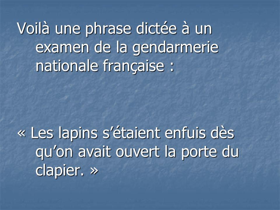 Voilà une phrase dictée à un examen de la gendarmerie nationale française : « Les lapins sétaient enfuis dès quon avait ouvert la porte du clapier. »