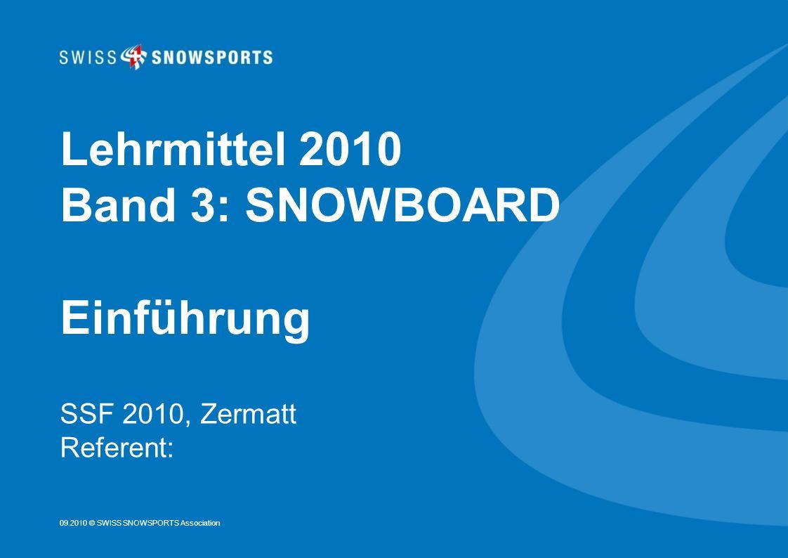 09.2010 © SWISS SNOWSPORTS Association Lehrmittel 2010 Band 3: SNOWBOARD Einführung SSF 2010, Zermatt Referent:
