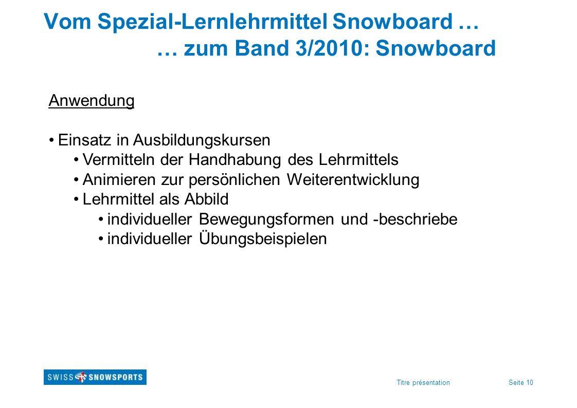 Seite 10Titre présentation Vom Spezial-Lernlehrmittel Snowboard … … zum Band 3/2010: Snowboard Anwendung Einsatz in Ausbildungskursen Vermitteln der H
