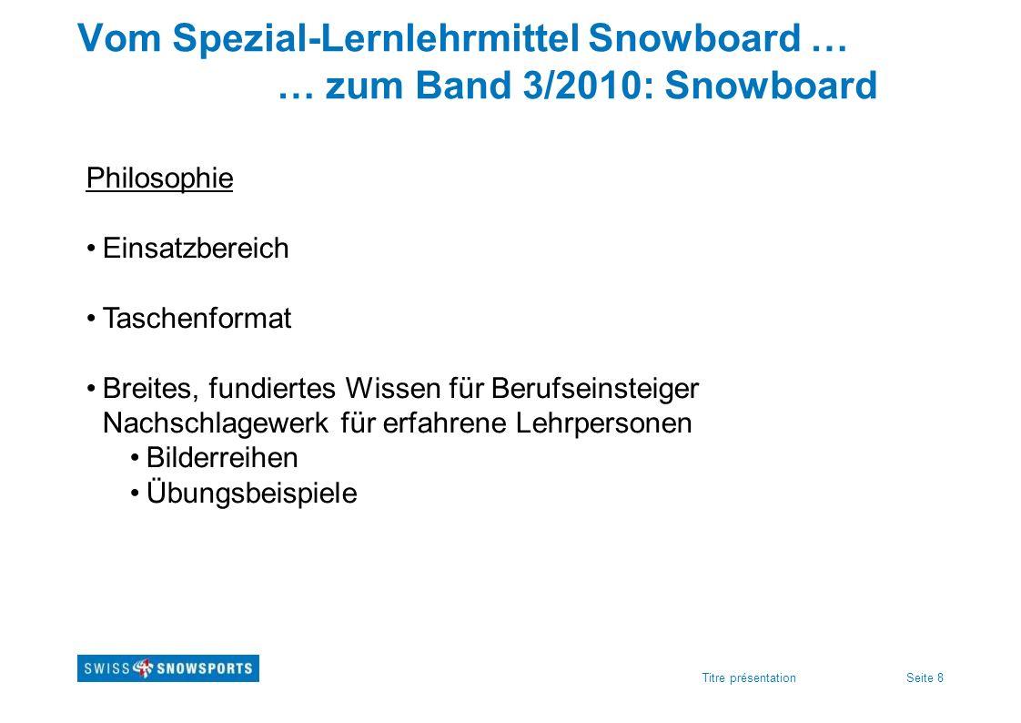 Seite 8Titre présentation Vom Spezial-Lernlehrmittel Snowboard … … zum Band 3/2010: Snowboard Philosophie Einsatzbereich Taschenformat Breites, fundie