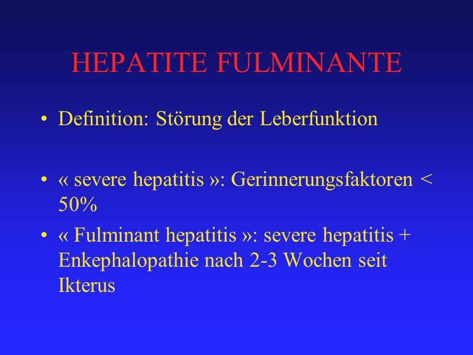 HEPATITE FULMINANTE Definition: Störung der Leberfunktion « severe hepatitis »: Gerinnerungsfaktoren < 50% « Fulminant hepatitis »: severe hepatitis + Enkephalopathie nach 2-3 Wochen seit Ikterus