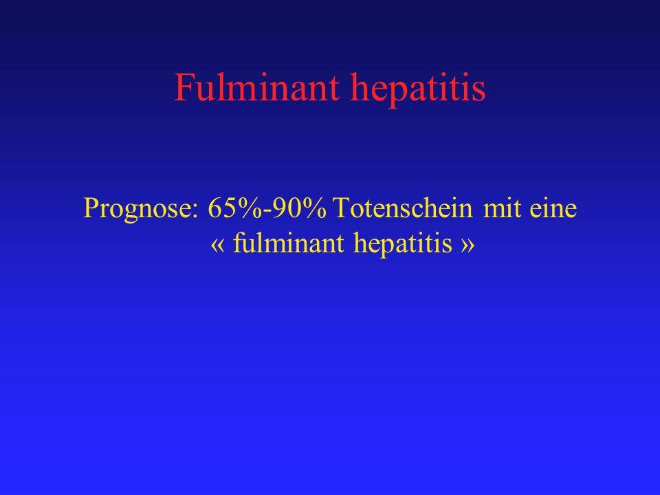 Fulminant hepatitis Prognose: 65%-90% Totenschein mit eine « fulminant hepatitis »