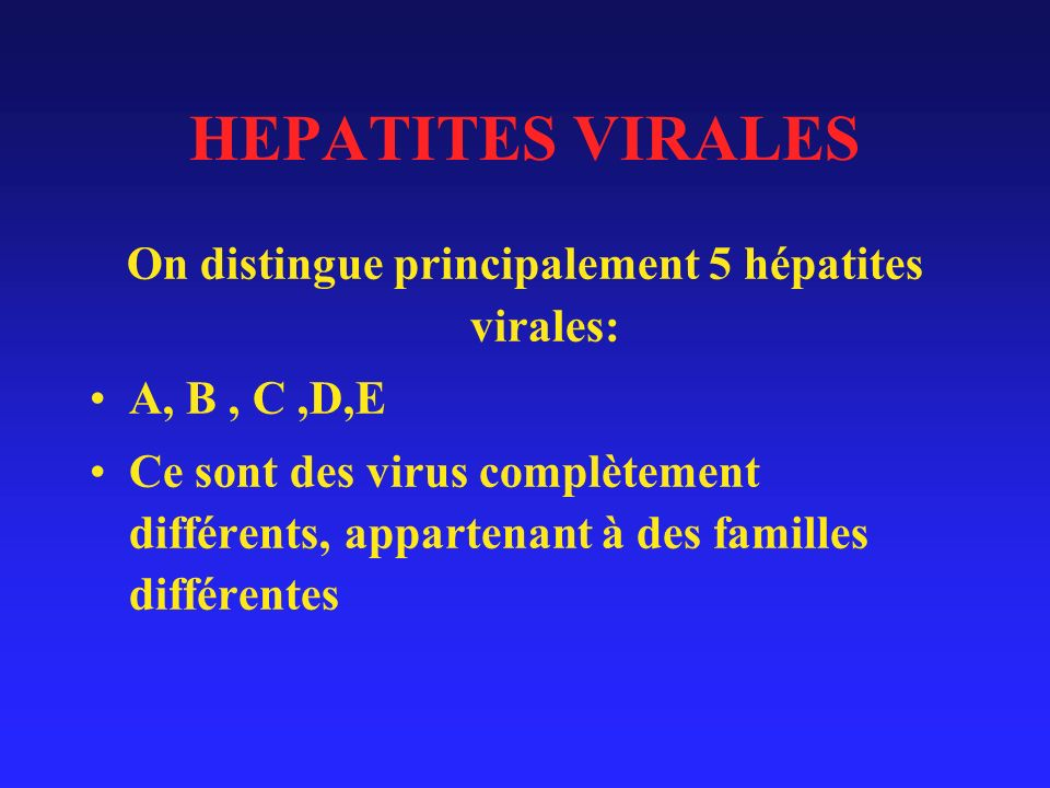 HEPATITES VIRALES On distingue principalement 5 hépatites virales: A, B, C,D,E Ce sont des virus complètement différents, appartenant à des familles différentes