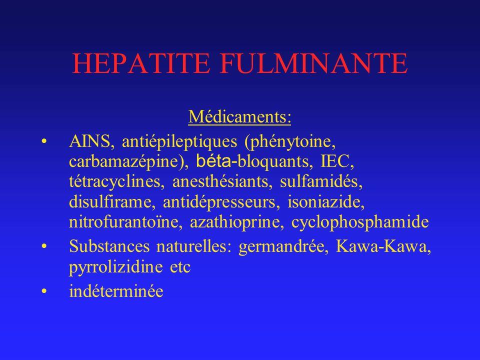HEPATITE FULMINANTE Médicaments: AINS, antiépileptiques (phénytoine, carbamazépine), béta- bloquants, IEC, tétracyclines, anesthésiants, sulfamidés, disulfirame, antidépresseurs, isoniazide, nitrofurantoïne, azathioprine, cyclophosphamide Substances naturelles: germandrée, Kawa-Kawa, pyrrolizidine etc indéterminée