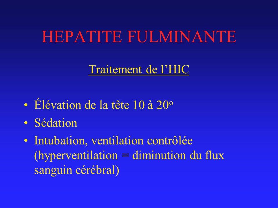 HEPATITE FULMINANTE Traitement de lHIC Élévation de la tête 10 à 20 o Sédation Intubation, ventilation contrôlée (hyperventilation = diminution du flux sanguin cérébral)