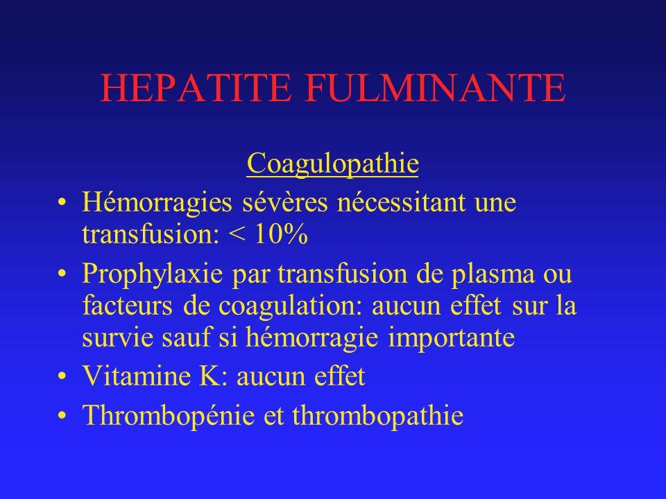 HEPATITE FULMINANTE Coagulopathie Hémorragies sévères nécessitant une transfusion: < 10% Prophylaxie par transfusion de plasma ou facteurs de coagulation: aucun effet sur la survie sauf si hémorragie importante Vitamine K: aucun effet Thrombopénie et thrombopathie