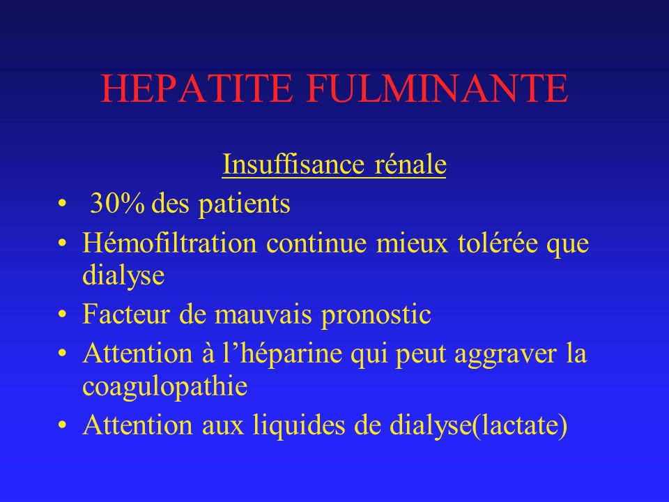 HEPATITE FULMINANTE Insuffisance rénale 30% des patients Hémofiltration continue mieux tolérée que dialyse Facteur de mauvais pronostic Attention à lhéparine qui peut aggraver la coagulopathie Attention aux liquides de dialyse(lactate)