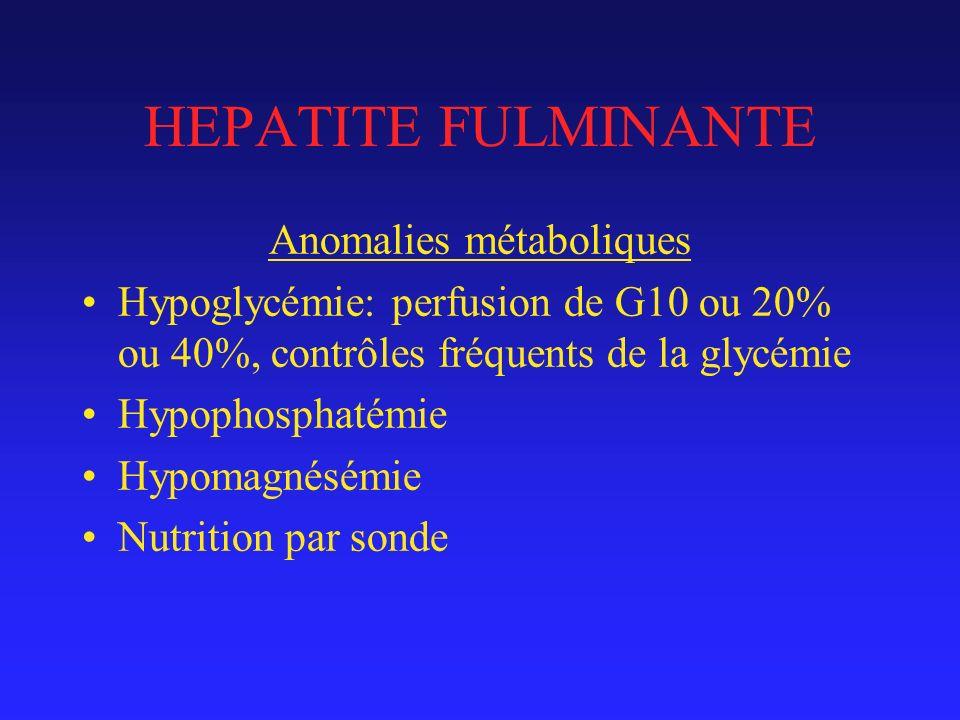 HEPATITE FULMINANTE Anomalies métaboliques Hypoglycémie: perfusion de G10 ou 20% ou 40%, contrôles fréquents de la glycémie Hypophosphatémie Hypomagnésémie Nutrition par sonde
