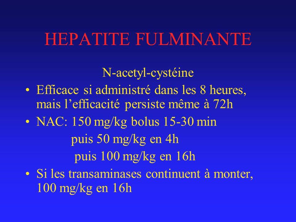 HEPATITE FULMINANTE N-acetyl-cystéine Efficace si administré dans les 8 heures, mais lefficacité persiste même à 72h NAC: 150 mg/kg bolus 15-30 min puis 50 mg/kg en 4h puis 100 mg/kg en 16h Si les transaminases continuent à monter, 100 mg/kg en 16h