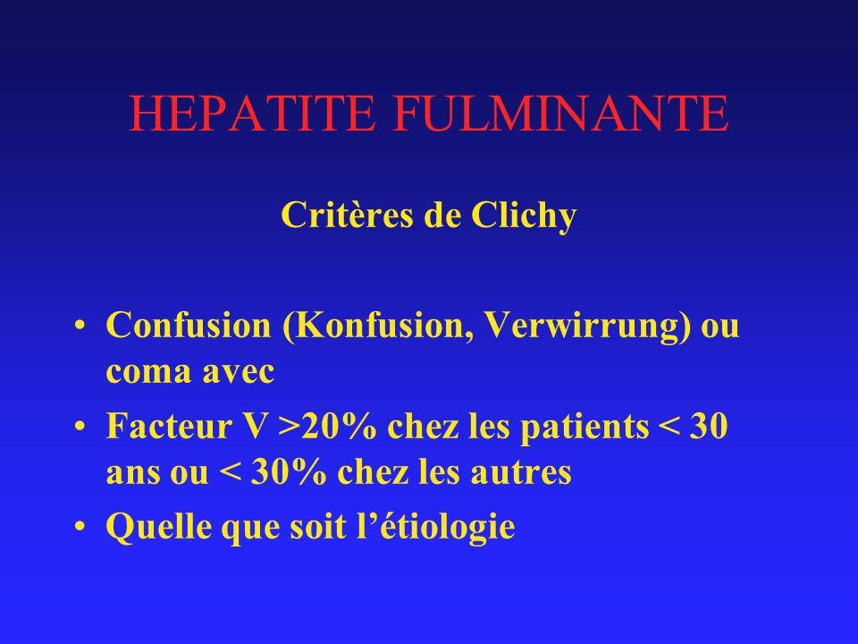 HEPATITE FULMINANTE Critères de Clichy Confusion (Konfusion, Verwirrung) ou coma avec Facteur V >20% chez les patients < 30 ans ou < 30% chez les autres Quelle que soit létiologie