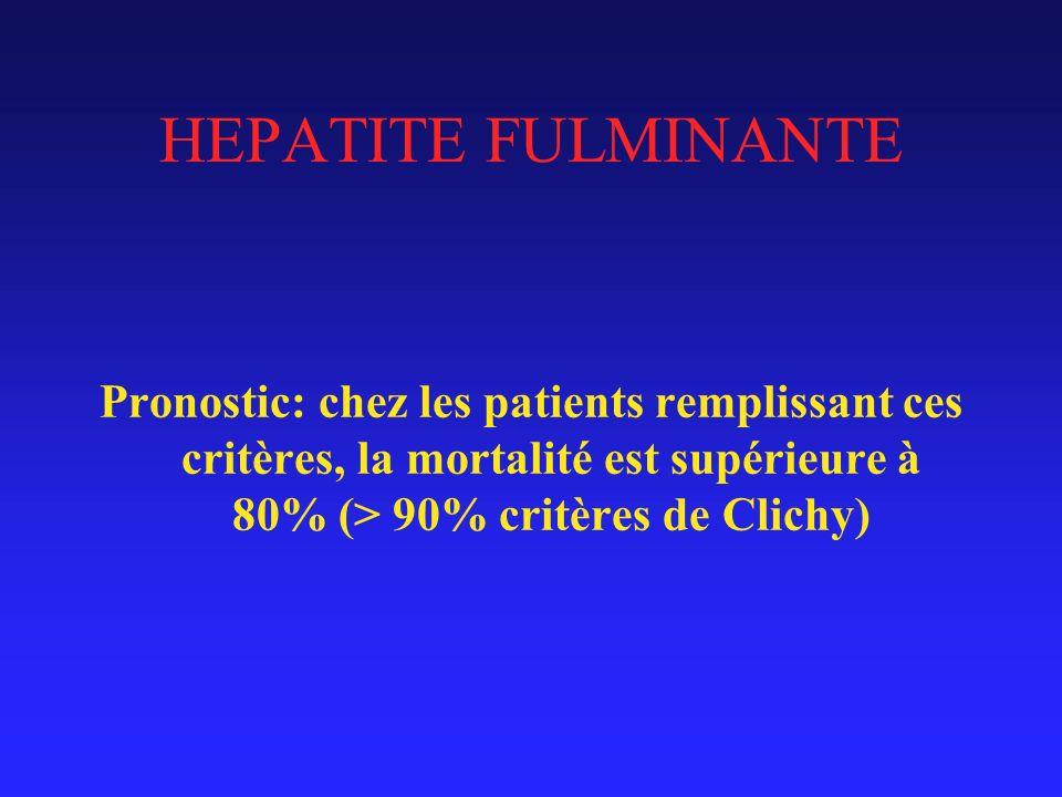 HEPATITE FULMINANTE Pronostic: chez les patients remplissant ces critères, la mortalité est supérieure à 80% (> 90% critères de Clichy)