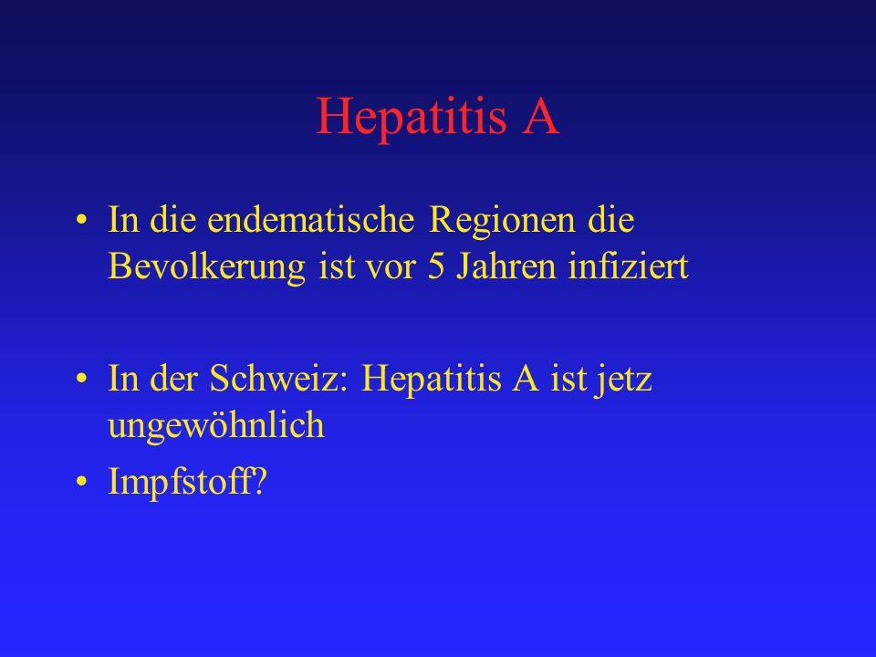 Hepatitis A In die endematische Regionen die Bevolkerung ist vor 5 Jahren infiziert In der Schweiz: Hepatitis A ist jetz ungewöhnlich Impfstoff?