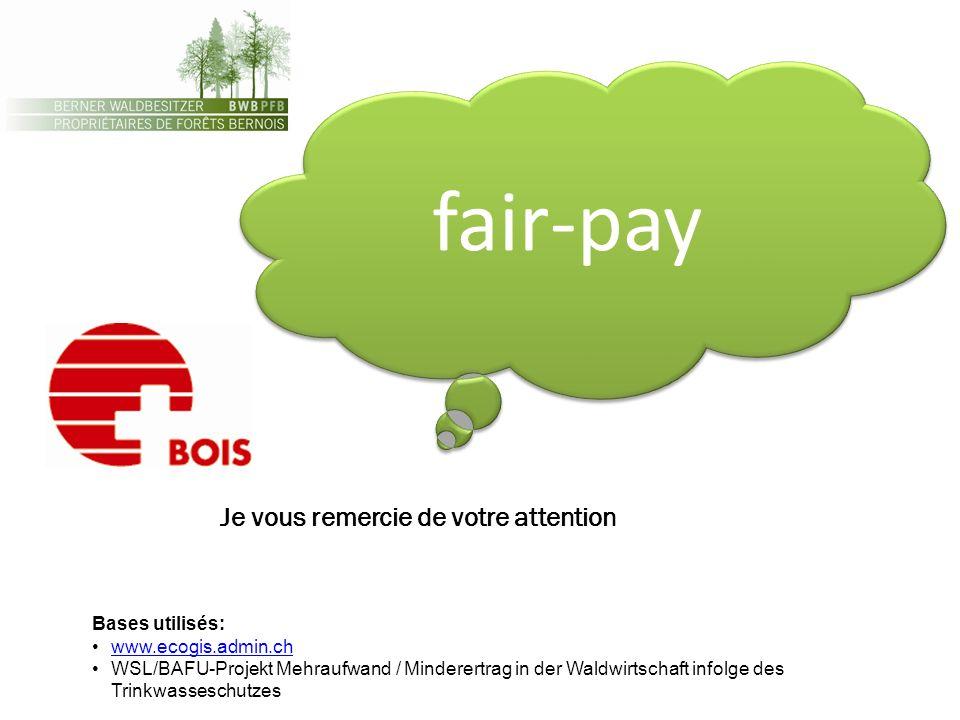 fair-pay Bases utilisés: www.ecogis.admin.ch WSL/BAFU-Projekt Mehraufwand / Minderertrag in der Waldwirtschaft infolge des Trinkwasseschutzes Je vous remercie de votre attention