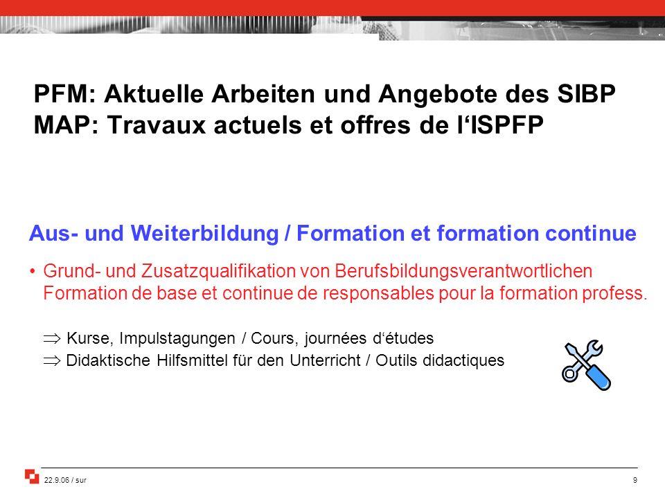 22.9.06 / sur 9 PFM: Aktuelle Arbeiten und Angebote des SIBP MAP: Travaux actuels et offres de lISPFP Aus- und Weiterbildung / Formation et formation
