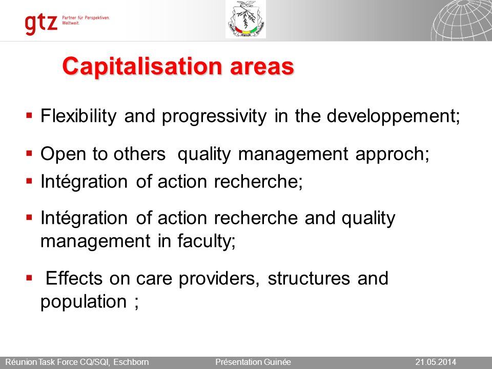 21.05.2014 Seite 16 Présentation Guinée21.05.2014Réunion Task Force CQ/SQI, Eschborn Capitalisation areas Flexibility and progressivity in the developpement; Open to others quality management approch; Intégration of action recherche; Intégration of action recherche and quality management in faculty; Effects on care providers, structures and population ;