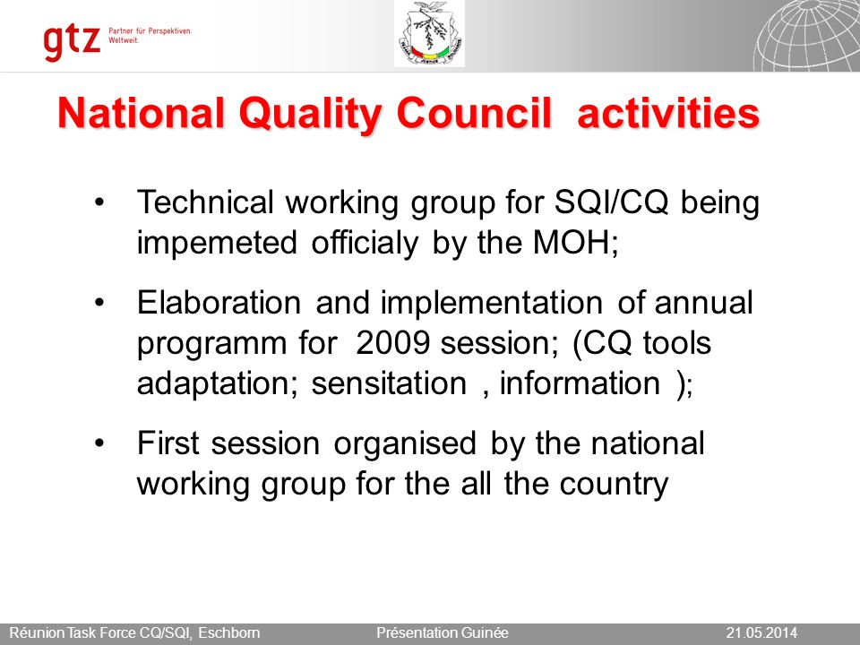 21.05.2014 Seite 5 Présentation Guinée21.05.2014Réunion Task Force CQ/SQI, Eschborn Chalenges an perenity of Concours Qualité Difficulties of the local social and economic context : fex disponibility of drugs in health structures ; Difficulties to afford the SQI/CQ cost estimate at 140 000 for 435 structures ( health centers and hospitals) ; Necessity to have good collaboration and combination of all partners efforts ( implication of all partners, reinforcement of health system through Gavi and, 9 th global fund round in preparation);