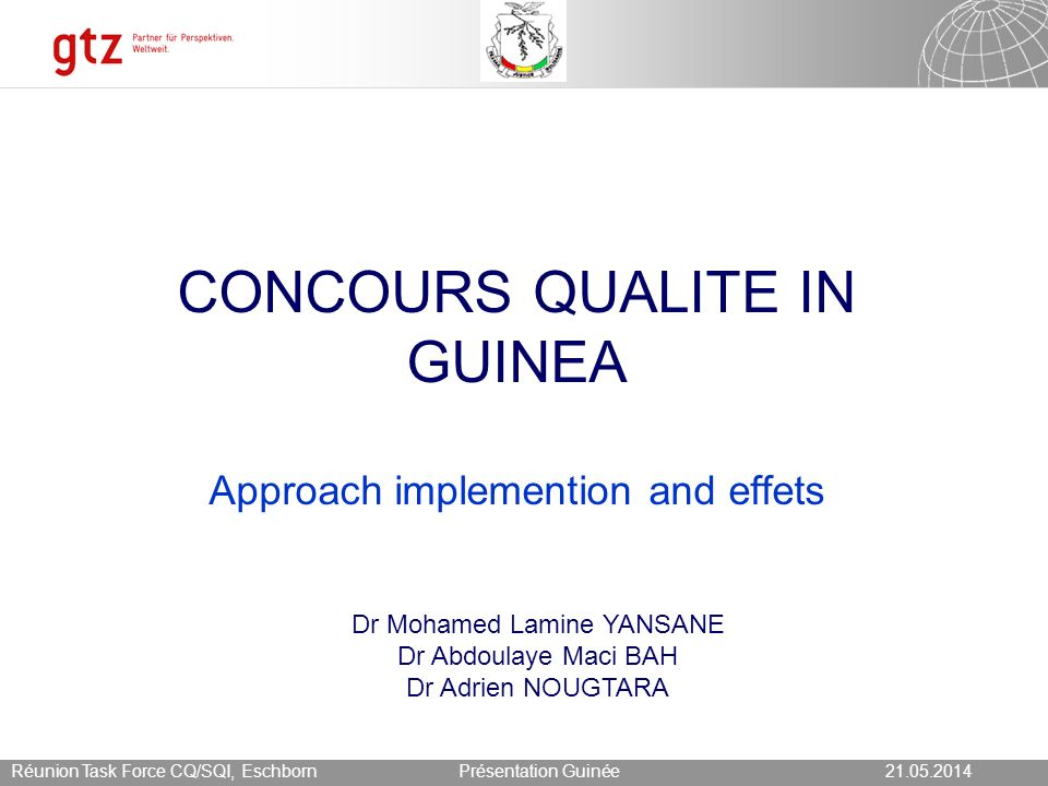 21.05.2014 Seite 17 Présentation Guinée21.05.2014Réunion Task Force CQ/SQI, Eschborn Recommandations Regular follow up actions to improve comitment of partners and MOH at national level; Flexibility and progressivity in the developpement; Continius adaption of tools in order to take into account needs and expectations of actors and partners ; Good documentation of the process Follow up and evaluations of the proceses ;