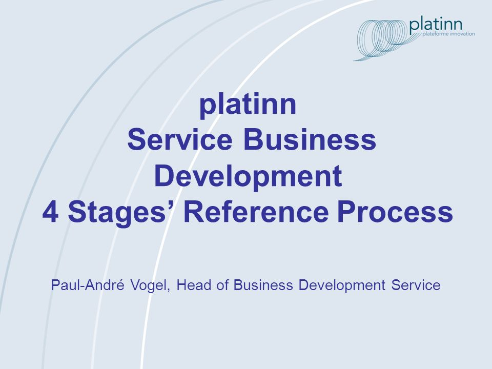www.platinn.ch - info@platinn.ch 18.06.2010 Reference process « Business Development » (1)Evaluate internal and external environment of the SME (2)Study economical and technical feasibility (3)Build and/or adapt strategy and business model (1)Define necessary means and resources (M&R) (2)Assess available M&R (3)Search for missing M&R (financing, technology, skills) (4)Conception of project implementation (5)Define project and partnerships (1)Implement project (2)Adapt implementation according to context evolution (3)Support set up of partnerships (4)Initiate commercialisation of results Positioning of business development project t Project Development Project implementation and results exploitation Stage IStage IIStage IIIStage IV (1)Refine opportunities and evaluate their success potential (2)Precise business development project (3)Define companys needs and future collaboration Evaluation of opportunities up to 40 hours several weeks (according to needs) several months (according to needs) up to 16 hours