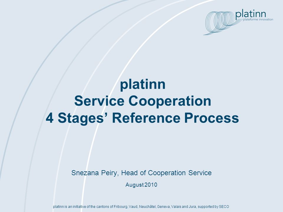 www.platinn.ch - info@platinn.ch Reference process « Cooperation » Contract Project Contract Negotiation (1)Sign NDA (2)Design business concept and identify strategic partners (3)Evaluate public financing options (4)Decide on strategic commitment (LoI) (1)Design project concept & organisation (2)Complete consortium (3)Clarify IPR (4)Compile budget and financing (5)Assess risks & contingencies (6)Prepare and submit proposal (7)Proposal evaluation (1)Manage negotiation (2)Prepare documents (3)Establish Consortium Agreement (4)Sign contract Strategic partnering Set-up of Strategic Interest Group t Project design Development of Cooperation Project Stage IStage IIStage IIIStage IV (1)Sign NDA (2)Identify business innovation options (3)Evaluate strategic project options (4)Decide on action plan (next steps) Business innovation Analysis of Project Consortia Opportunities up to 40 hours several weeks Several months 8-16 hours