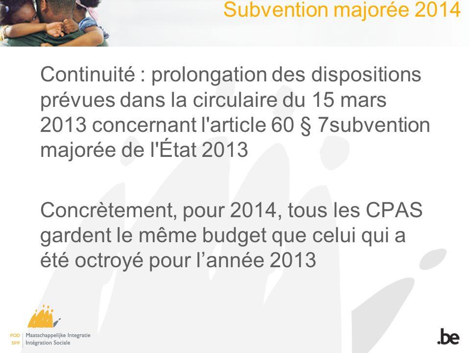 Subvention majorée 2014 Continuité : prolongation des dispositions prévues dans la circulaire du 15 mars 2013 concernant l article 60 § 7subvention majorée de l État 2013 Concrètement, pour 2014, tous les CPAS gardent le même budget que celui qui a été octroyé pour lannée 2013