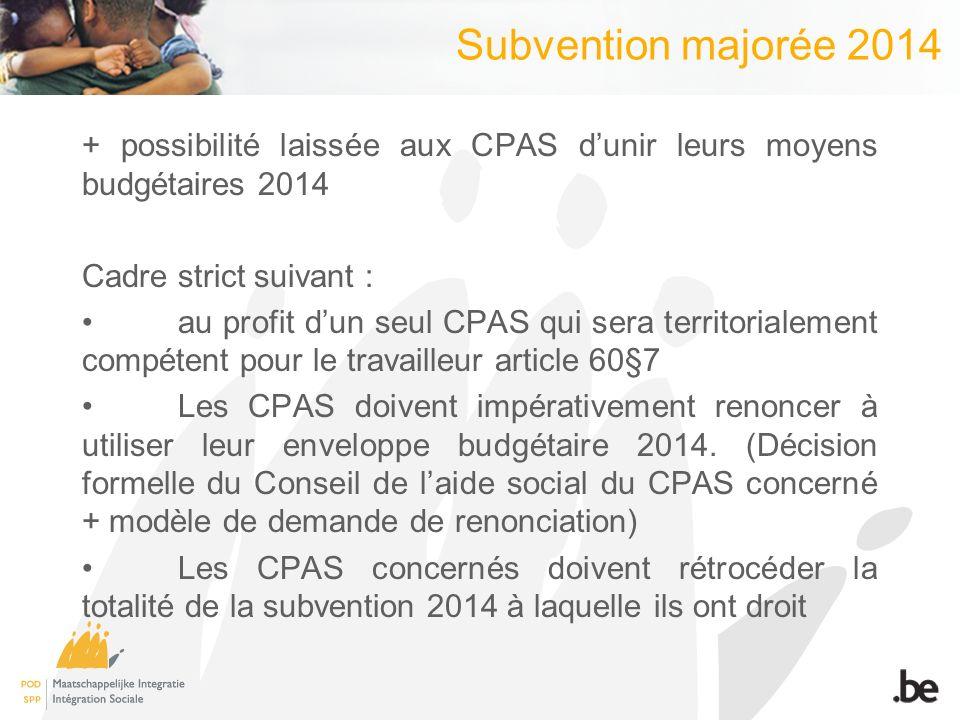 Subvention majorée 2014 + possibilité laissée aux CPAS dunir leurs moyens budgétaires 2014 Cadre strict suivant : au profit dun seul CPAS qui sera territorialement compétent pour le travailleur article 60§7 Les CPAS doivent impérativement renoncer à utiliser leur enveloppe budgétaire 2014.