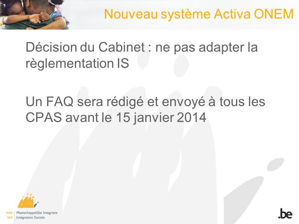 Nouveau système Activa ONEM Décision du Cabinet : ne pas adapter la règlementation IS Un FAQ sera rédigé et envoyé à tous les CPAS avant le 15 janvier 2014