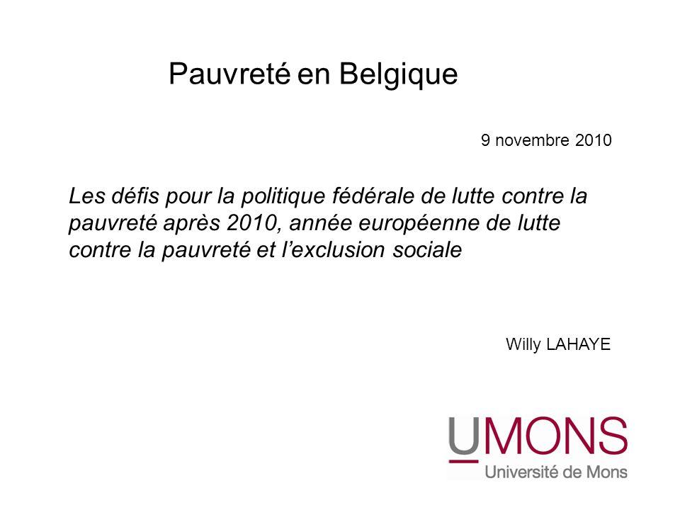 Les défis pour la politique fédérale de lutte contre la pauvreté après 2010, année européenne de lutte contre la pauvreté et lexclusion sociale Willy LAHAYE Pauvreté en Belgique 9 novembre 2010