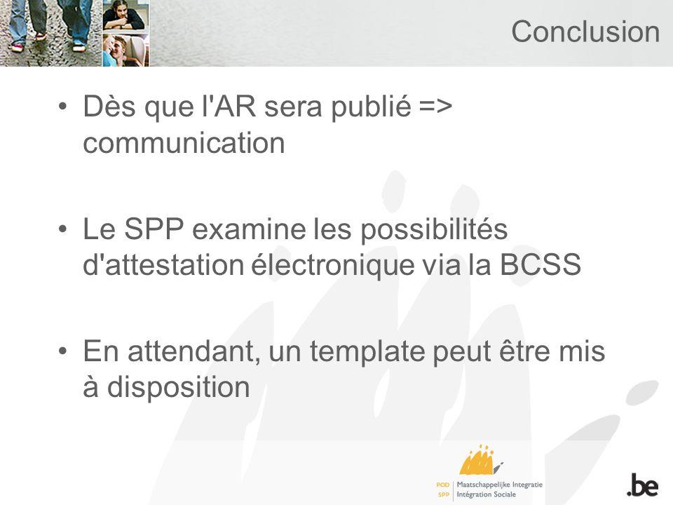 Conclusion Dès que l'AR sera publié => communication Le SPP examine les possibilités d'attestation électronique via la BCSS En attendant, un template