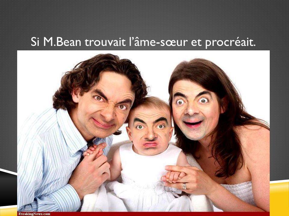 Si M.Bean trouvait lâme-sœur et procréait.