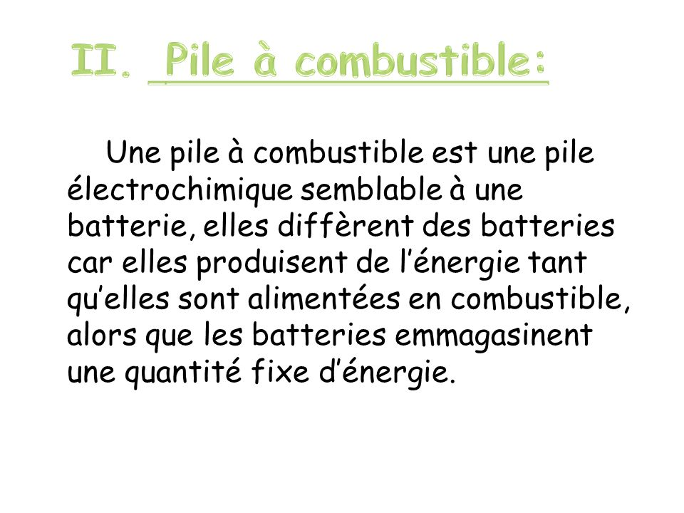 Une pile à combustible est une pile électrochimique semblable à une batterie, elles diffèrent des batteries car elles produisent de lénergie tant quel