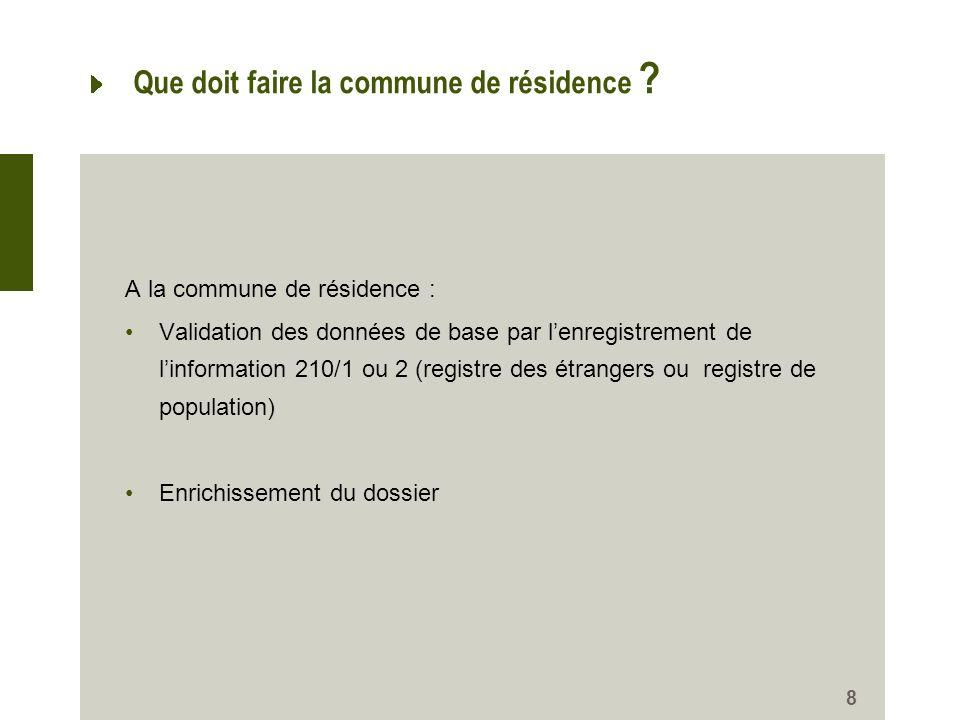 8 Que doit faire la commune de résidence ? A la commune de résidence : Validation des données de base par lenregistrement de linformation 210/1 ou 2 (
