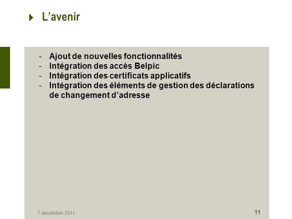 7 décembre 2011 11 Lavenir -Ajout de nouvelles fonctionnalités -Intégration des accès Belpic -Intégration des certificats applicatifs -Intégration des éléments de gestion des déclarations de changement dadresse