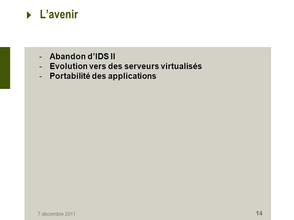 7 décembre 2011 14 Lavenir -Abandon dIDS II -Evolution vers des serveurs virtualisés -Portabilité des applications