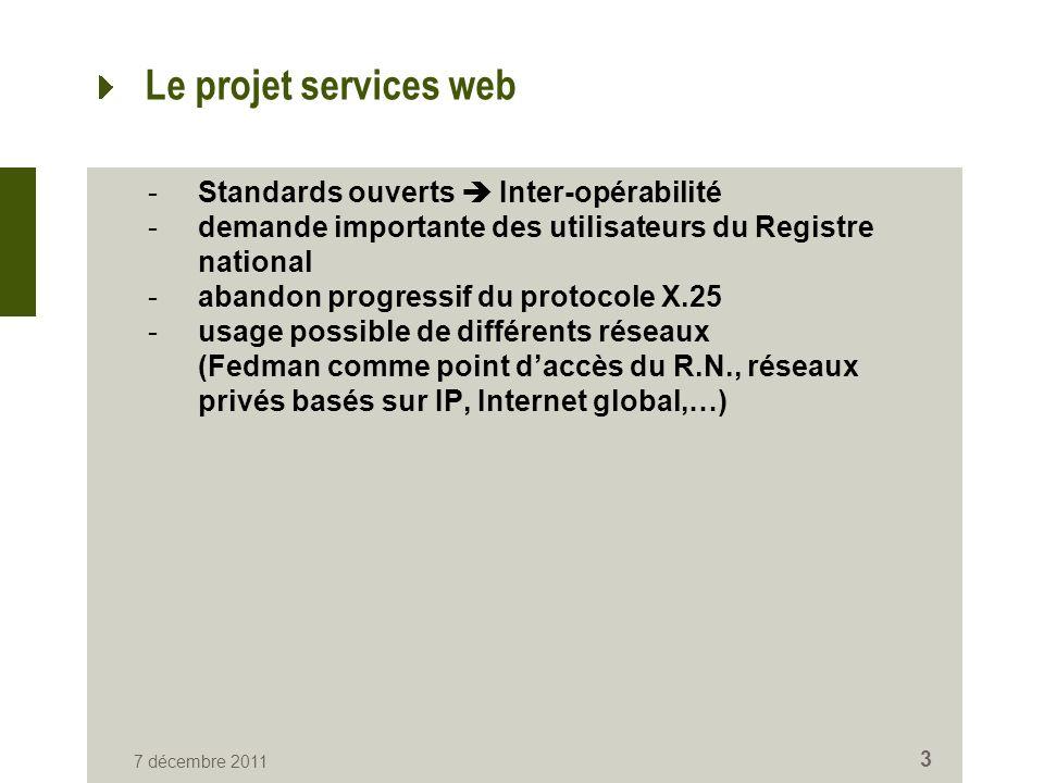7 décembre 2011 3 Le projet services web -Standards ouverts Inter-opérabilité -demande importante des utilisateurs du Registre national -abandon progressif du protocole X.25 -usage possible de différents réseaux (Fedman comme point daccès du R.N., réseaux privés basés sur IP, Internet global,…)