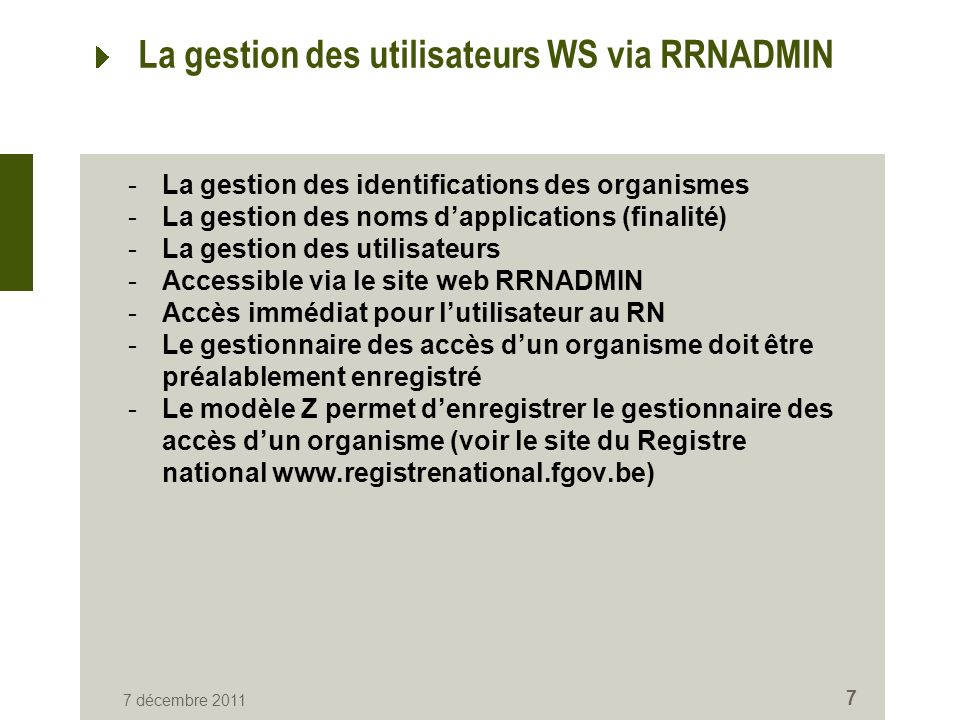 7 décembre 2011 7 La gestion des utilisateurs WS via RRNADMIN -La gestion des identifications des organismes -La gestion des noms dapplications (finalité) -La gestion des utilisateurs -Accessible via le site web RRNADMIN -Accès immédiat pour lutilisateur au RN -Le gestionnaire des accès dun organisme doit être préalablement enregistré -Le modèle Z permet denregistrer le gestionnaire des accès dun organisme (voir le site du Registre national www.registrenational.fgov.be)