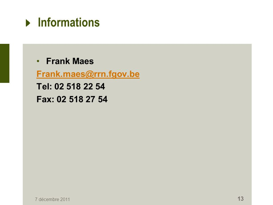 Informations Frank Maes Frank.maes@rrn.fgov.be Tel: 02 518 22 54 Fax: 02 518 27 54 7 décembre 2011 13