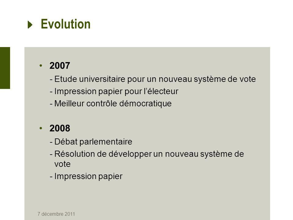 7 décembre 2011 Evolution 2007 -Etude universitaire pour un nouveau système de vote -Impression papier pour lélecteur -Meilleur contrôle démocratique 2008 -Débat parlementaire -Résolution de développer un nouveau système de vote -Impression papier