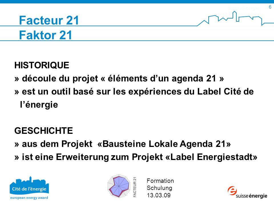 SuisseEnergie pour les communes 6 Formation Schulung 13.03.09 HISTORIQUE » découle du projet « éléments dun agenda 21 » » est un outil basé sur les expériences du Label Cité de lénergie GESCHICHTE » aus dem Projekt «Bausteine Lokale Agenda 21» » ist eine Erweiterung zum Projekt «Label Energiestadt» Facteur 21 Faktor 21