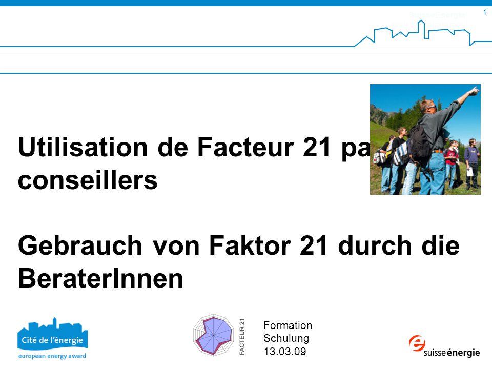 SuisseEnergie pour les communes 1 Formation Schulung 13.03.09 Utilisation de Facteur 21 par les conseillers Gebrauch von Faktor 21 durch die BeraterInnen