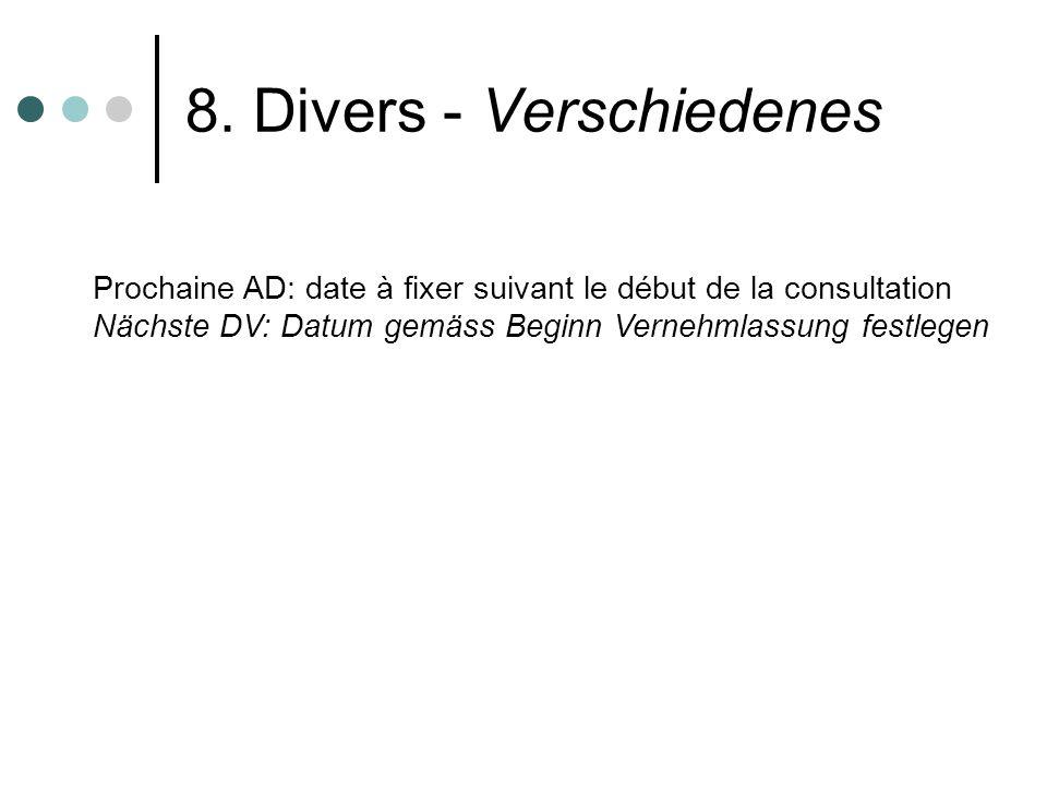 8. Divers - Verschiedenes Prochaine AD: date à fixer suivant le début de la consultation Nächste DV: Datum gemäss Beginn Vernehmlassung festlegen